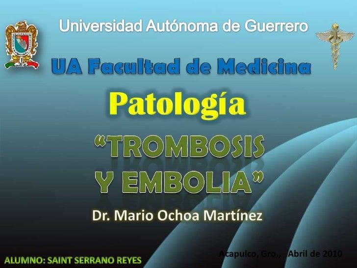 """Universidad Autónoma de Guerrero<br />UA Facultad de Medicina<br />Patología<br />""""TROMBOSIS Y EMBOLIA""""<br />Dr. Mario Och..."""