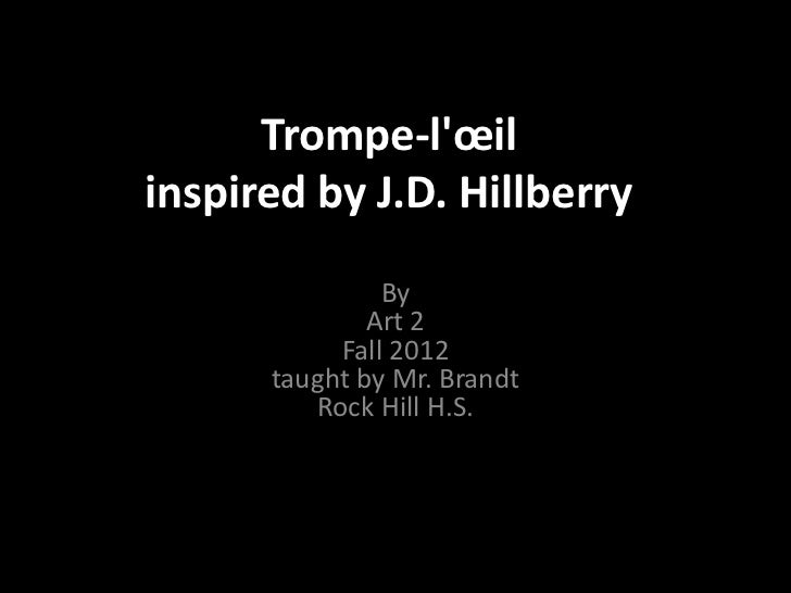 Trompe-lœilinspired by J.D. Hillberry               By              Art 2           Fall 2012      taught by Mr. Brandt   ...