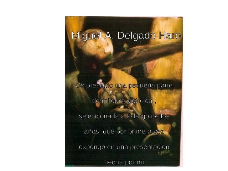 Miguel A. Delgado Haro Os presento una pequeña parte de mi obra pictórica , seleccionada a lo largo de los años, que por p...
