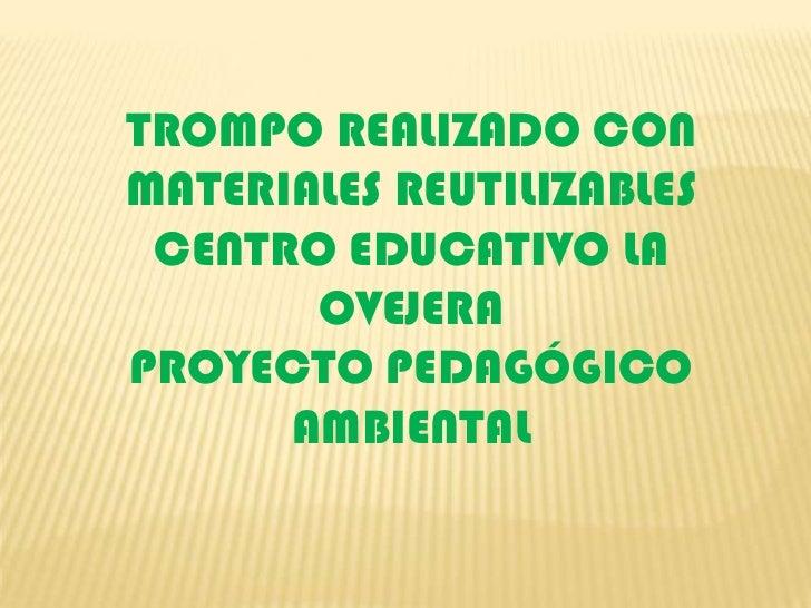 TROMPO REALIZADO CON MATERIALES REUTILIZABLES<br />CENTRO EDUCATIVO LA OVEJERA <br />PROYECTO PEDAGÓGICO AMBIENTAL<br />