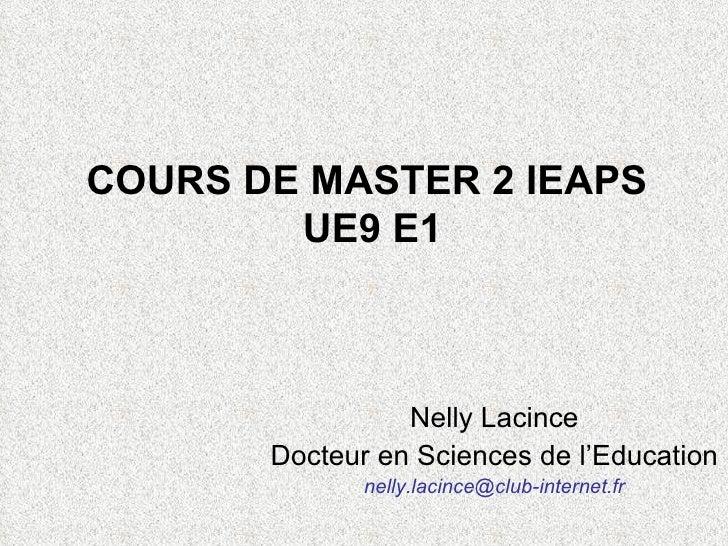 COURS DE MASTER 2 IEAPS UE9 E1 Nelly Lacince Docteur en Sciences de l'Education  [email_address]