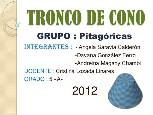 TRONCO DE CONO    GRUPO : PitagóricasINTEGRANTES : - Angela Saravia Calderón                  -Dayana González Ferro      ...