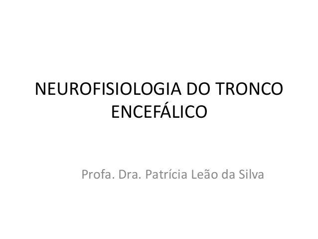 NEUROFISIOLOGIA DO TRONCO ENCEFÁLICO  Profa. Dra. Patrícia Leão da Silva