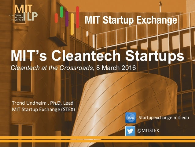 MIT's Cleantech Startups Cleantech at the Crossroads, 8 March 2016 Trond	   Undheim	   ,	   Ph.D,	   Lead	    MIT	   Start...