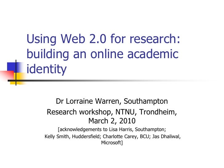 Using Web 2.0 for research: building an online academic identity       Dr Lorraine Warren, Southampton    Research worksho...