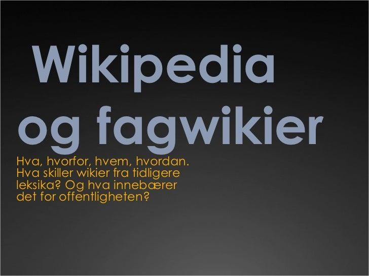 Wikipedia og fagwikier Hva, hvorfor, hvem, hvordan. Hva skiller wikier fra tidligere leksika? Og hva innebærer det for off...