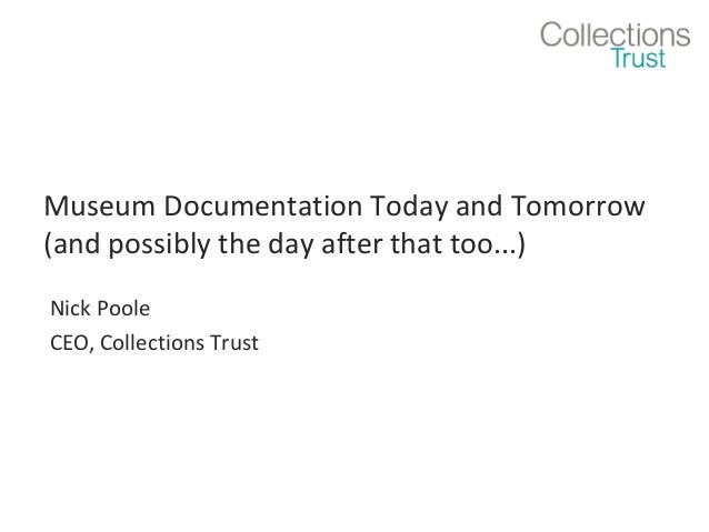 Museum Documentation Today and Tomorrow (and possibly the day after that too...) Nick Poole CEO, Collections Trust