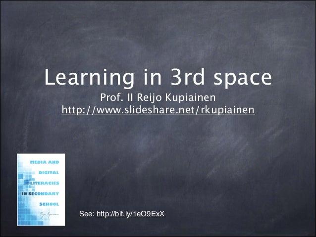 Learning in 3rd space Prof. II Reijo Kupiainen http://www.slideshare.net/rkupiainen See: http://bit.ly/1eO9ExX!