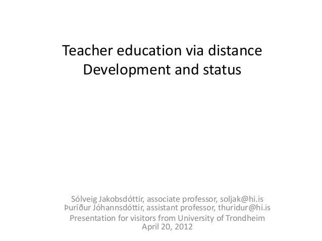 Teacher education via distance   Development and status  Sólveig Jakobsdóttir, associate professor, soljak@hi.isÞuríður Jó...