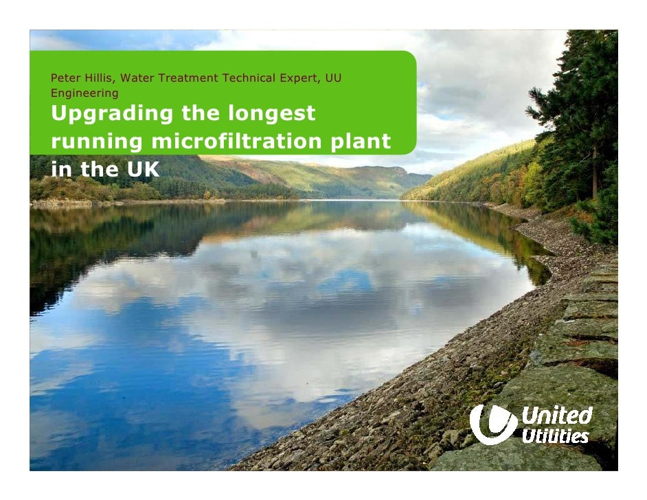 Peter Hillis, Water Treatment Technical Expert, UU Engineering  Upgrading the longest running microfiltration plant in the...