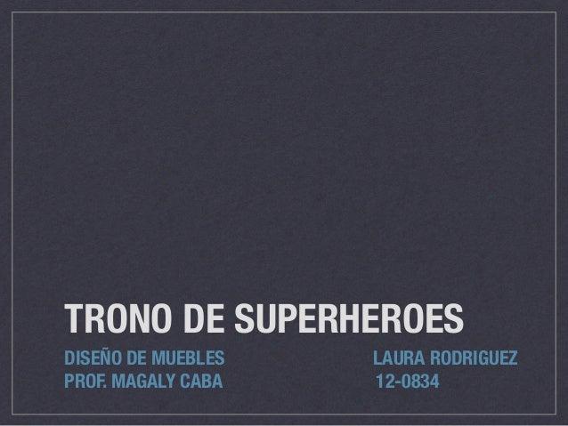 TRONO DE SUPERHEROES DISEÑO DE MUEBLES LAURA RODRIGUEZ PROF. MAGALY CABA 12-0834