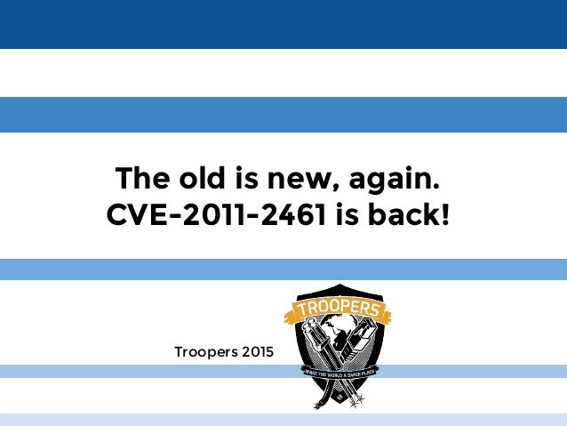 About Us The old is new, again. CVE-2011-2461 is back! Troopers 2015