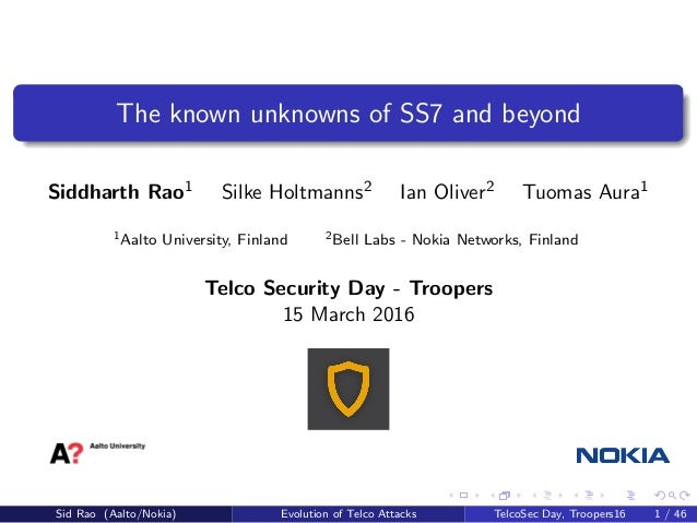 The known unknowns of SS7 and beyond Siddharth Rao1 Silke Holtmanns2 Ian Oliver2 Tuomas Aura1 1Aalto University, Finland 2...