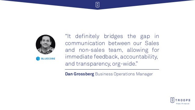 """https://troops.ai Dan Grossberg Business Operations Manager """"It definitely bridges the gap in communication between our Sa..."""