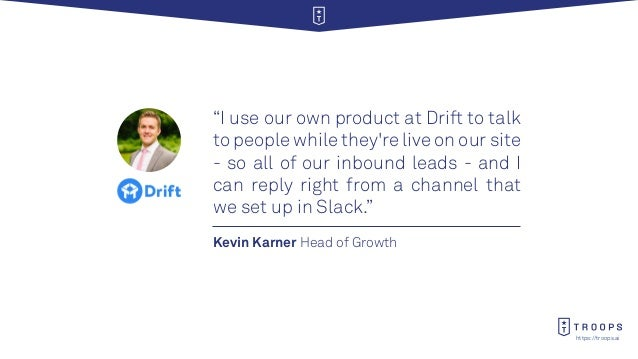"""https://troops.ai Kevin Karner Head of Growth """"I use our own product at Drift to talk to people while they're live on our ..."""