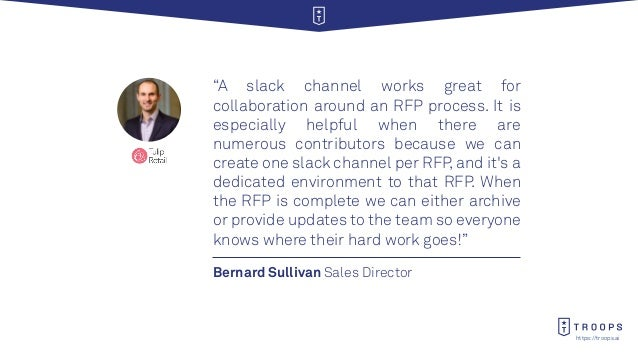 """https://troops.ai Bernard Sullivan Sales Director """"A slack channel works great for collaboration around an RFP process. It..."""