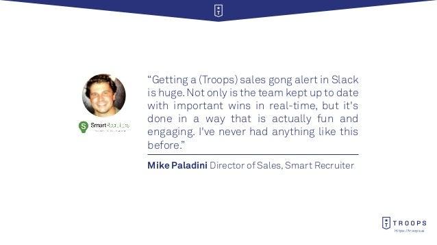 "https://troops.ai Mike Paladini Director of Sales, Smart Recruiter ""Getting a (Troops) sales gong alert in Slack is huge.N..."