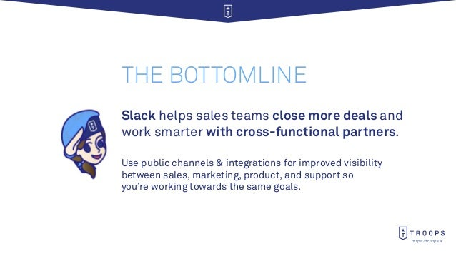 https://troops.ai THE BOTTOMLINE Use public channels & integrations for improved visibility between sales, marketing, prod...