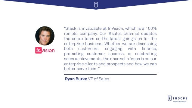 """https://troops.ai Ryan Burke VP of Sales """"Slack is invaluable at InVision, which is a 100% remote company. Our #sales chan..."""