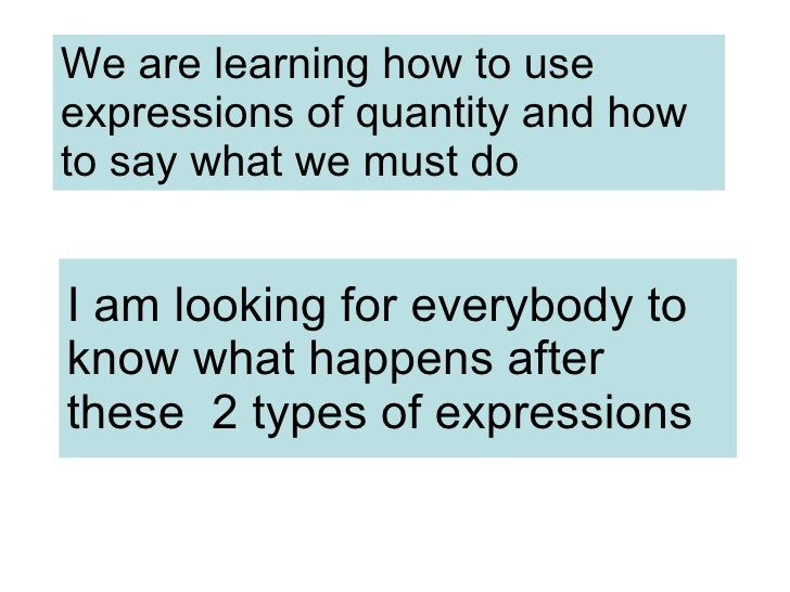 We are learning how to use expressions of quantity and how to say what we must do I am looking for everybody to know what ...