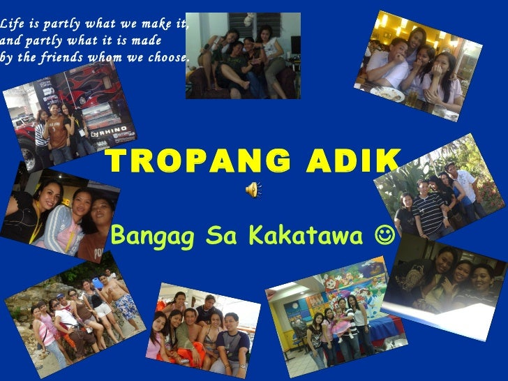 TROPANG   ADIK Bangag Sa Kakatawa   Life is partly what we make it,  and partly what it is made  by the friends whom we c...