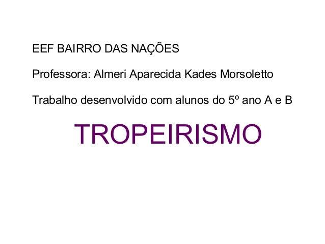 EEF BAIRRO DAS NAÇÕES Professora: Almeri Aparecida Kades Morsoletto Trabalho desenvolvido com alunos do 5º ano A e B TROPE...