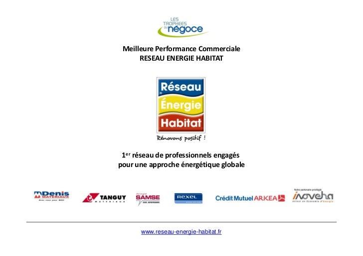 Meilleure Performance Commerciale      RESEAU ENERGIE HABITAT 1er réseau de professionnels engagéspour une approche énergé...