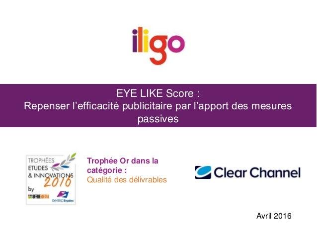 EYE LIKE Score : Repenser l'efficacité publicitaire par l'apport des mesures passives Trophée Or dans la catégorie : Quali...
