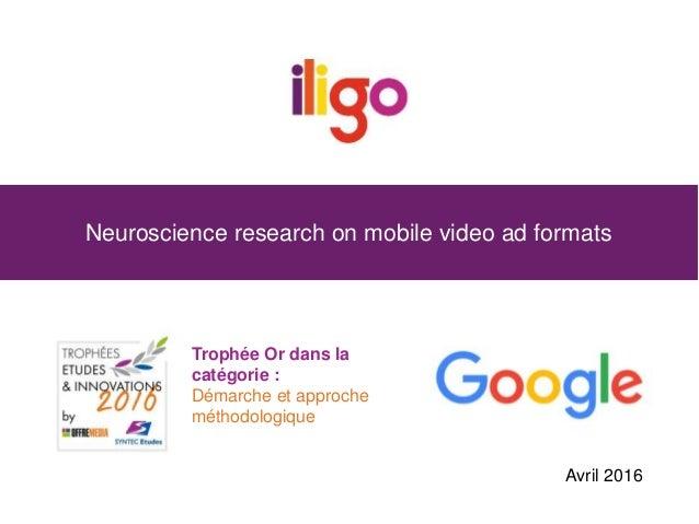 Neuroscience research on mobile video ad formats Trophée Or dans la catégorie : Démarche et approche méthodologique Avril ...