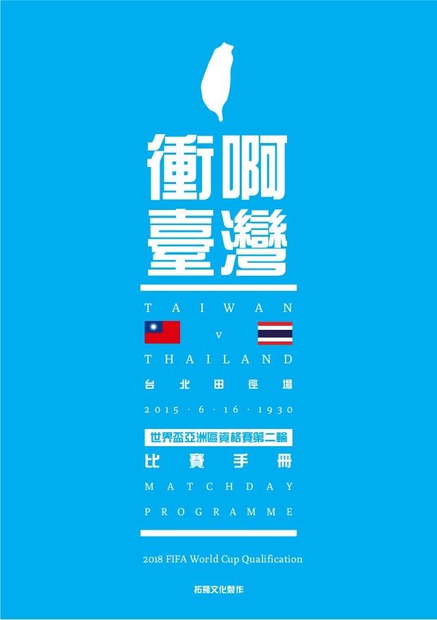 衝啊 臺灣 T A I W A N v T H A I L A N D 台 北 田 徑 場 世界盃亞洲區資格賽第二輪 比 賽 手 冊 M A T C H D A Y P R O G R A M M E 拓飛文化製作 2 0 1 5 . 6 . ...