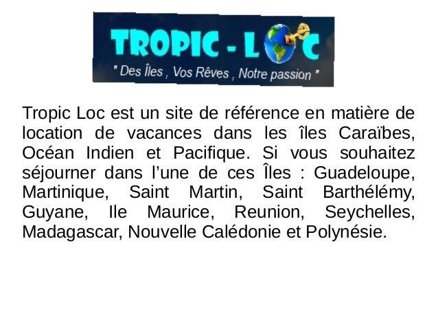 Tropic Loc est un site de référence en matière de location de vacances dans les îles Caraïbes, Océan Indien et Pacifique. ...