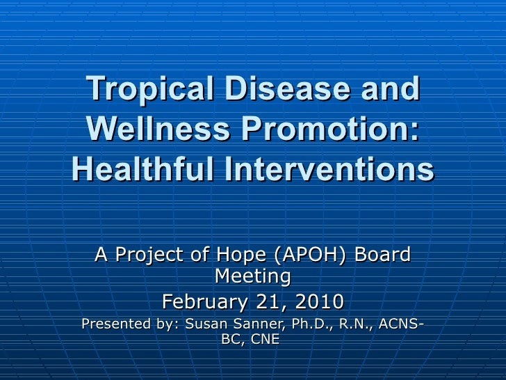 Tropical Disease and Wellness Promotion: Healthful Interventions A Project of Hope (APOH) Board Meeting February 21, 2010 ...