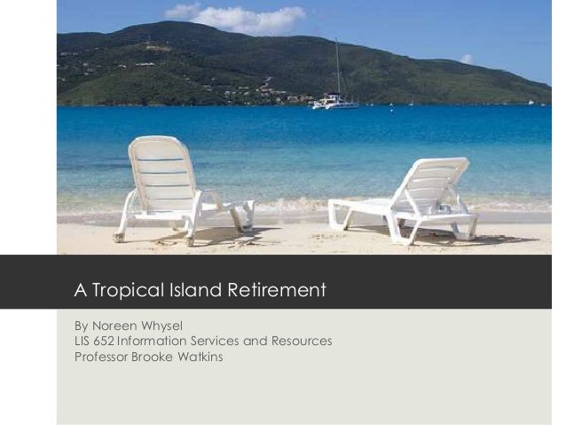 A Tropical Island RetirementBy Noreen WhyselLIS 652 Information Services and ResourcesProfessor Brooke Watkins