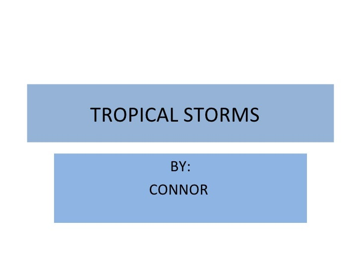 TROPICAL STORMS BY: CONNOR