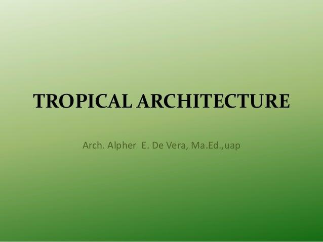 TROPICAL ARCHITECTURE Arch. Alpher E. De Vera, Ma.Ed.,uap