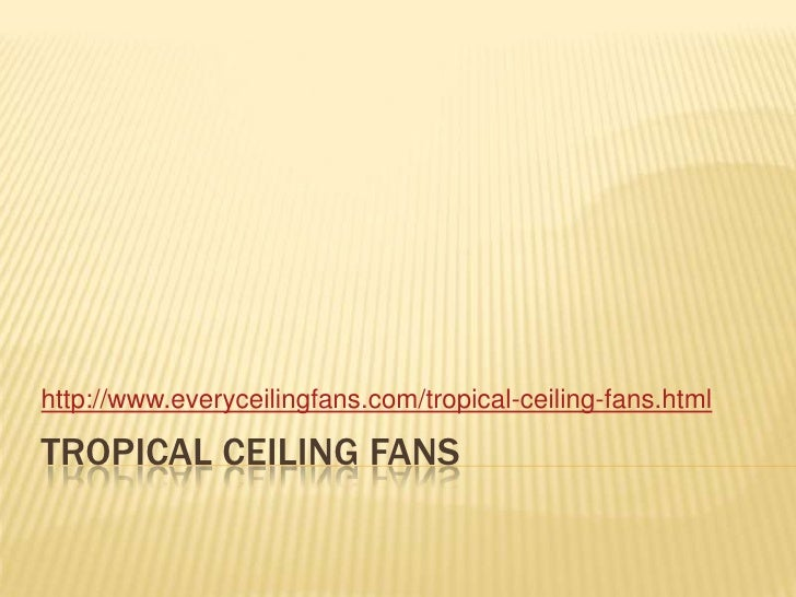 Tropical ceiling fans<br />http://www.everyceilingfans.com/tropical-ceiling-fans.html<br />