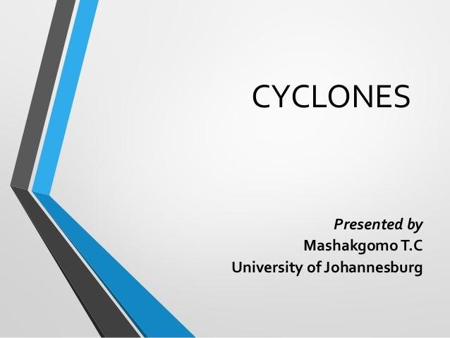 CYCLONES  Presented by Mashakgomo T.C University of Johannesburg