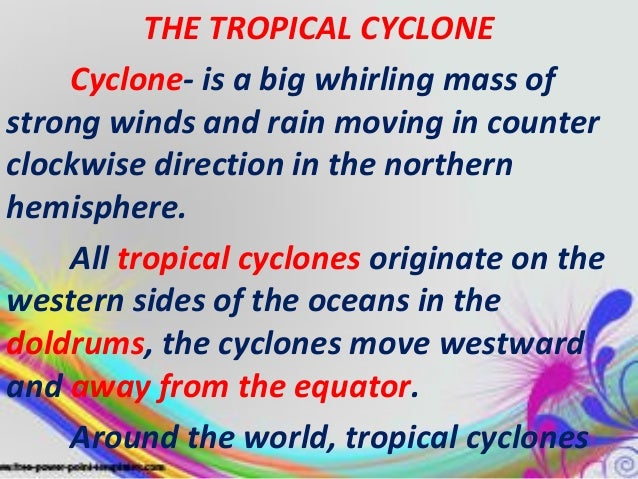 THE TROPICAL CYCLONE Cyclone- is a big whirling mass of strong winds and rain moving in counter clockwise direction in the...