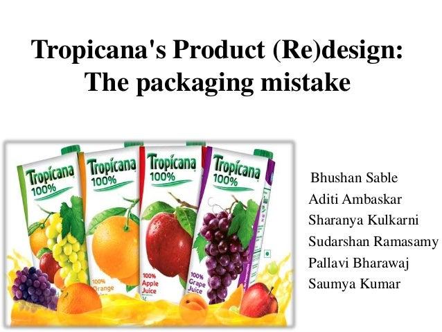 Tropicana's Product (Re)design: The packaging mistake Bhushan Sable Aditi Ambaskar Sharanya Kulkarni Sudarshan Ramasamy Pa...