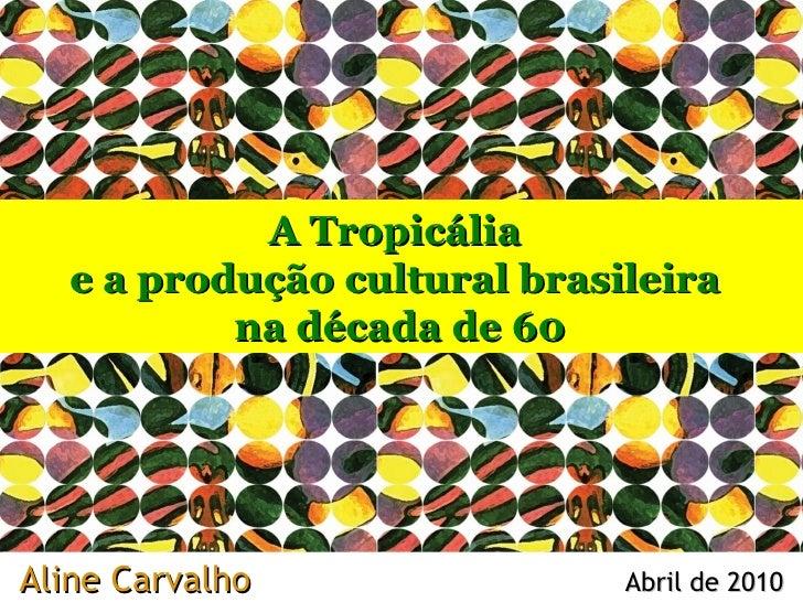Aline Carvalho  Abril de 2010 A Tropicália  e a produção cultural brasileira  na década de 60