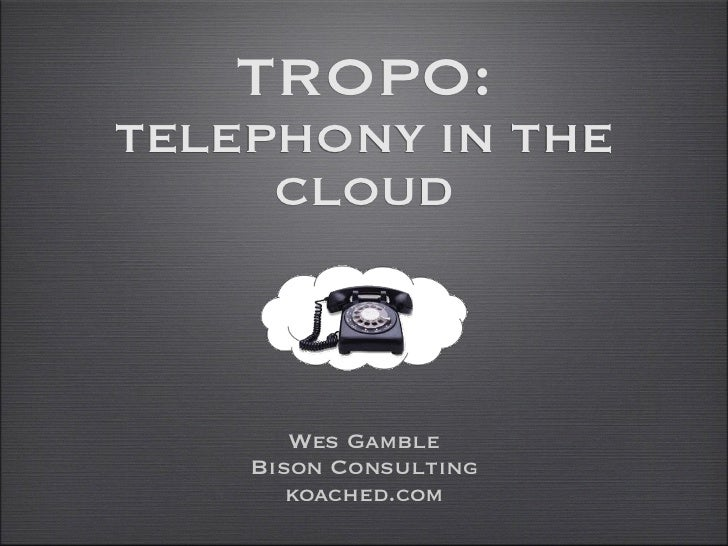 TROPO:TELEPHONY IN THE     CLOUD       Wes Gamble    Bison Consulting       koached.com