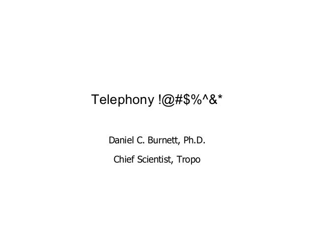 Telephony !@#$%^&* Daniel C. Burnett, Ph.D. Chief Scientist, Tropo 1