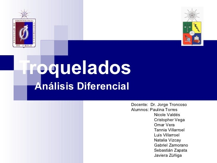 Troquelados Análisis Diferencial Docente:  Dr. Jorge Troncoso Alumnos: Paulina Torres    Nicole Valdés   Cristopher Vega  ...