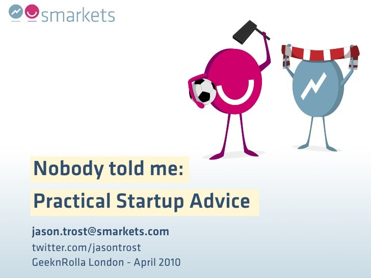 Nobody told me: Practical Startup Advice jason.trost@smarkets.com twitter.com/jasontrost GeeknRolla London - April 2010