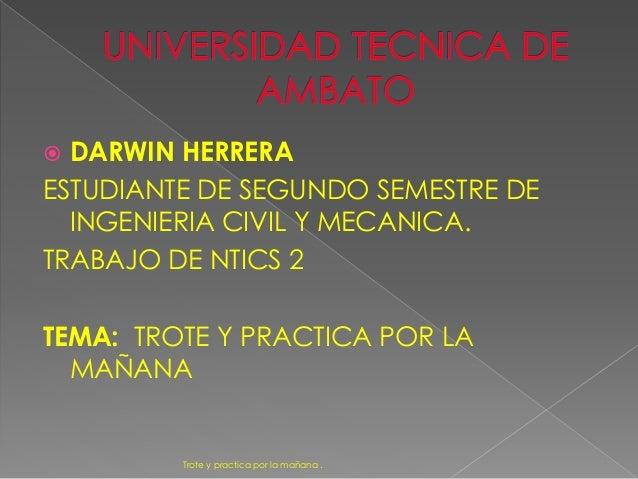 DARWIN HERRERA ESTUDIANTE DE SEGUNDO SEMESTRE DE INGENIERIA CIVIL Y MECANICA. TRABAJO DE NTICS 2 TEMA: TROTE Y PRACTICA ...