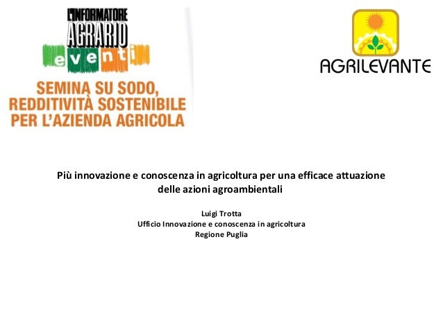Più innovazione e conoscenza in agricoltura per una efficace attuazione delle azioni agroambientali Luigi Trotta Ufficio I...