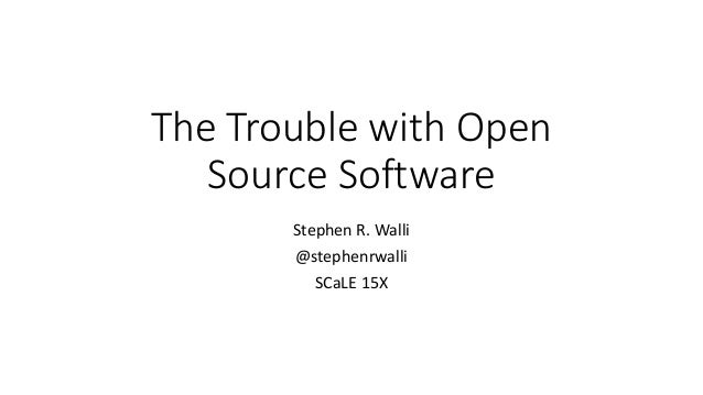 The	Trouble	with	Open	 Source	Software Stephen	R.	Walli @stephenrwalli SCaLE 15X