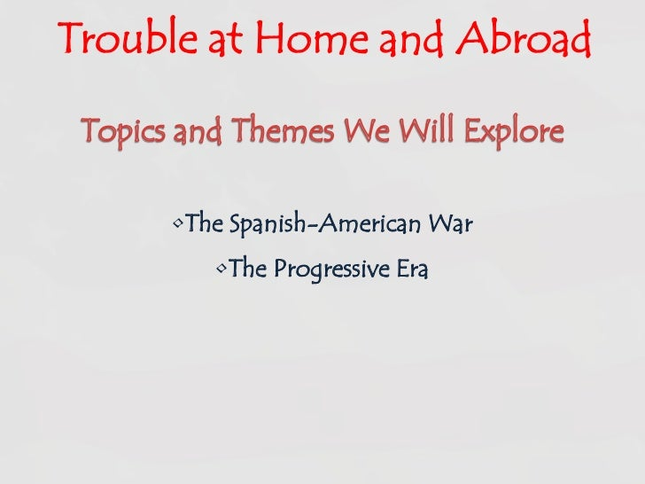 Trouble at Home and Abroad<br />Topics and Themes We Will Explore<br /><ul><li>The Spanish-American War
