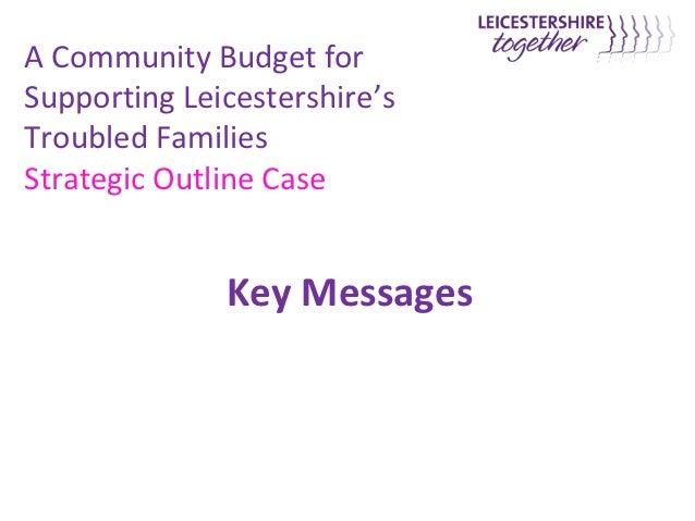 A Community Budget forSupporting Leicestershire'sTroubled FamiliesStrategic Outline Case              Key Messages