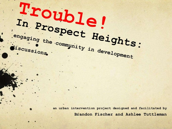 Trouble! In Prospect Heights:engaging the community in development discussions<br />an urban intervention project designed...